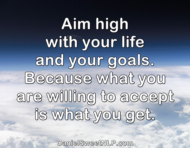 Aim High because what you are willing to accept is what you get.